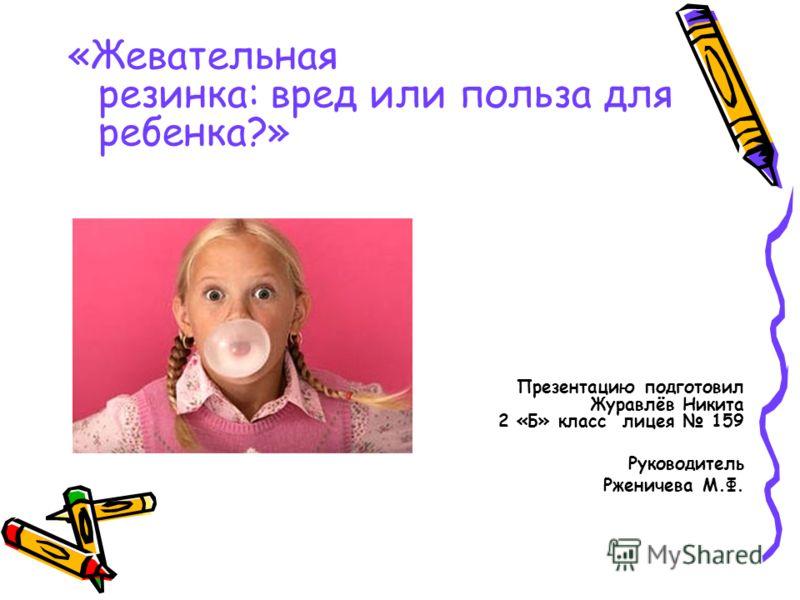 «Жевательная резинка: вред или польза для ребенка?» Презентацию подготовил Журавлёв Никита 2 «Б» класс лицея 159 Руководитель Рженичева М.Ф.