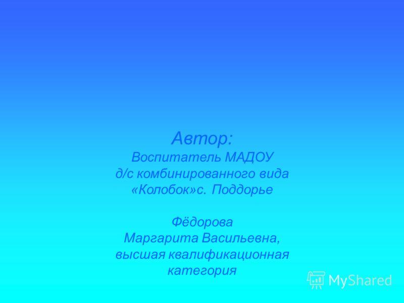 Автор: Воспитатель МАДОУ д/с комбинированного вида «Колобок»с. Поддорье Фёдорова Маргарита Васильевна, высшая квалификационная категория