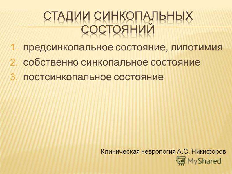 1. предсинкопальное состояние, липотимия 2. собственно синкопальное состояние 3. постсинкопальное состояние Клиническая неврология А.С. Никифоров