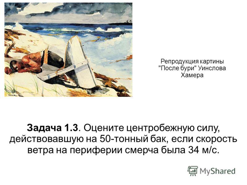 Репродукция картины После бури Уинслова Хамера Задача 1.3. Оцените центробежную силу, действовавшую на 50-тонный бак, если скорость ветра на периферии смерча была 34 м/с.