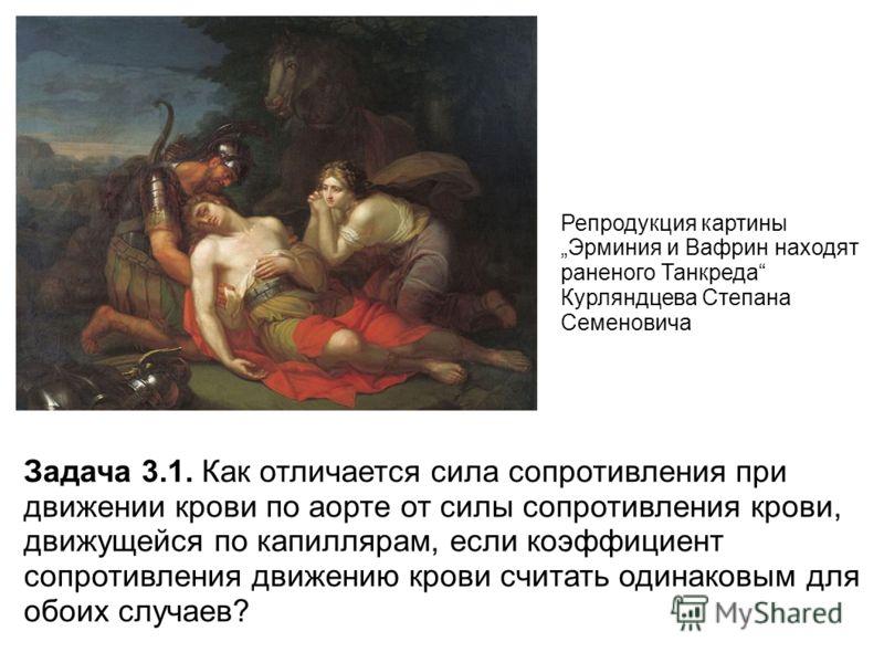 Репродукция картины Эрминия и Вафрин находят раненого Танкреда Курляндцева Степана Семеновича Задача 3.1. Как отличается сила сопротивления при движении крови по аорте от силы сопротивления крови, движущейся по капиллярам, если коэффициент сопротивле