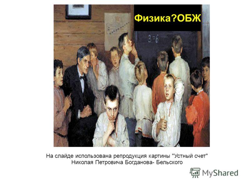 Физика?ОБЖ На слайде использована репродукция картины Устный счет Николая Петровича Богданова- Бельского