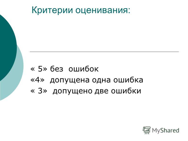 Критерии оценивания: « 5» без ошибок «4» допущена одна ошибка « 3» допущено две ошибки