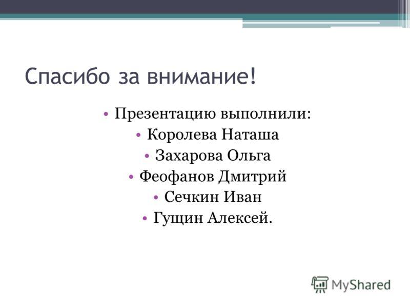 Спасибо за внимание! Презентацию выполнили: Королева Наташа Захарова Ольга Феофанов Дмитрий Сечкин Иван Гущин Алексей.