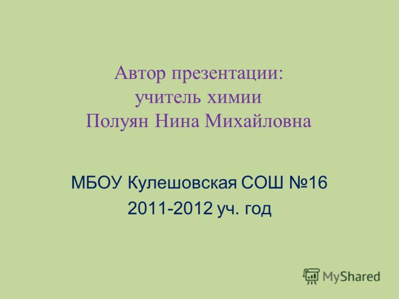 Автор презентации: учитель химии Полуян Нина Михайловна МБОУ Кулешовская СОШ 16 2011-2012 уч. год