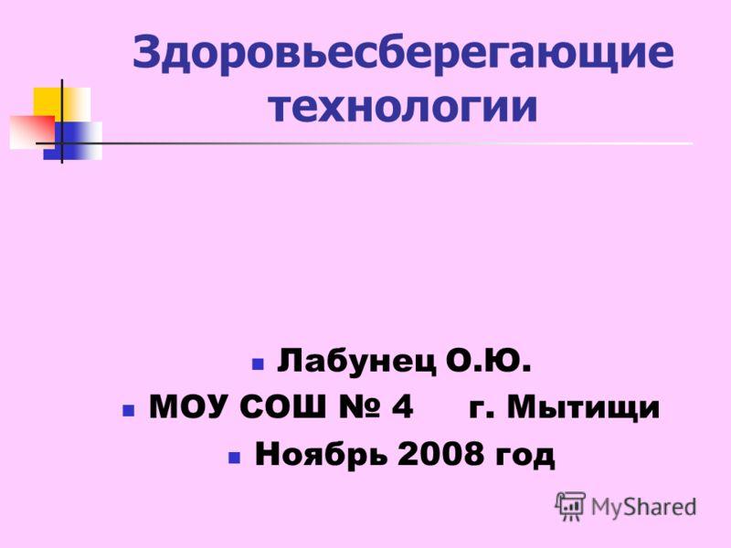 Здоровьесберегающие технологии Лабунец О.Ю. МОУ СОШ 4 г. Мытищи Ноябрь 2008 год