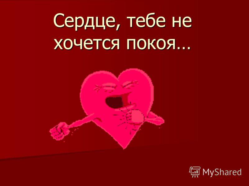 Сердце, тебе не хочется покоя…