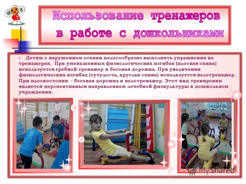 Детям с нарушением осанки целесообразно выполнять упражнения на тренажерах. При уменьшенных физиологических изгибах (плоская спина) используется гребной тренажер и беговая дорожка. При увеличении физиологических изгибах (сутулость, круглая спина) исп