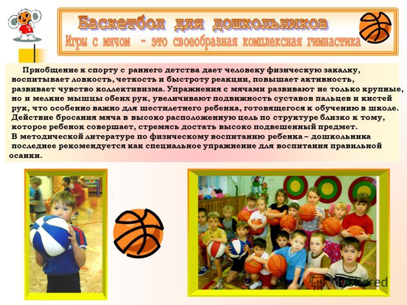 Приобщение к спорту с раннего детства дает человеку физическую закалку, воспитывает ловкость, четкость и быстроту реакции, повышает активность, развивает чувство коллективизма. Упражнения с мячами развивают не только крупные, но и мелкие мышцы обеих
