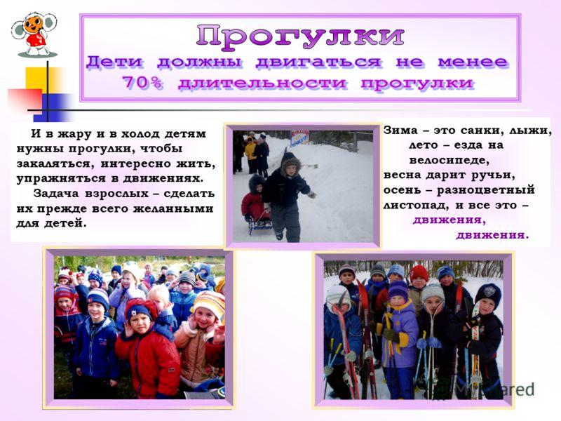 И в жару и в холод детям нужны прогулки, чтобы закаляться, интересно жить, упражняться в движениях. Задача взрослых – сделать их прежде всего желанными для детей. Зима – это санки, лыжи, лето – езда на велосипеде, весна дарит ручьи, осень – разноцвет