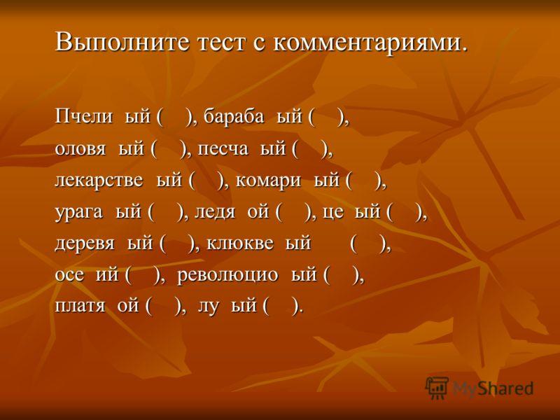Выполните тест с комментариями. Пчели ый ( ), бараба ый ( ), оловя ый ( ), песча ый ( ), лекарстве ый ( ), комари ый ( ), урага ый ( ), ледя ой ( ), це ый ( ), деревя ый ( ), клюкве ый ( ), осе ий ( ), революцио ый ( ), платя ой ( ), лу ый ( ).