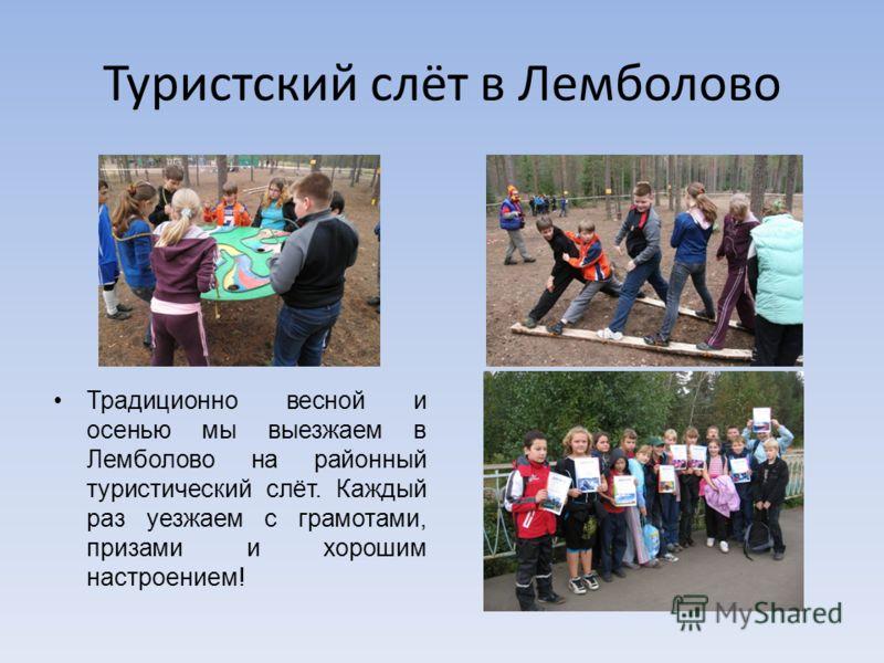Туристский слёт в Лемболово Традиционно весной и осенью мы выезжаем в Лемболово на районный туристический слёт. Каждый раз уезжаем с грамотами, призами и хорошим настроением!