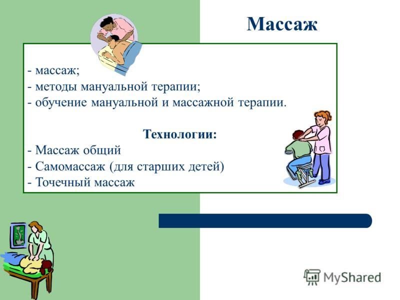 Массаж - массаж; - методы мануальной терапии; - обучение мануальной и массажной терапии. Технологии: - Массаж общий - Самомассаж (для старших детей) - Точечный массаж