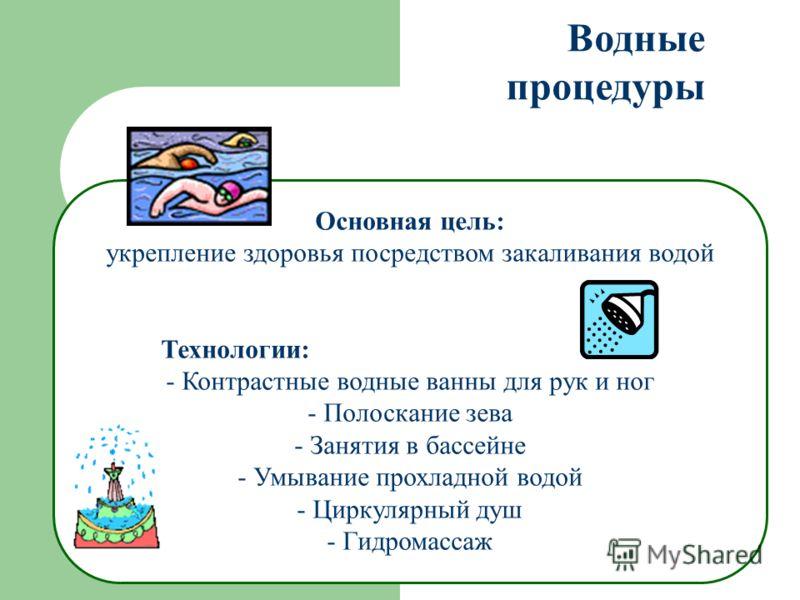 Водные процедуры Основная цель: укрепление здоровья посредством закаливания водой Технологии: - Контрастные водные ванны для рук и ног - Полоскание зева - Занятия в бассейне - Умывание прохладной водой - Циркулярный душ - Гидромассаж