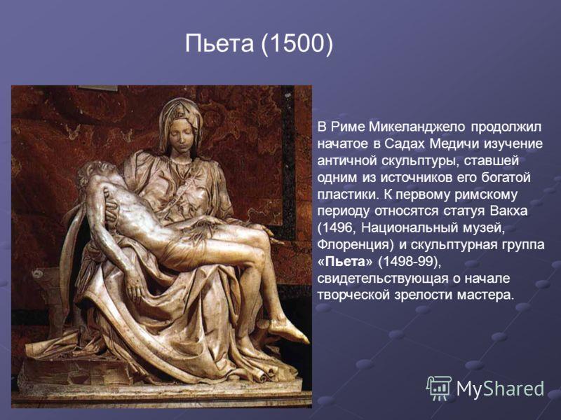 Пьета (1500) В Риме Микеланджело продолжил начатое в Садах Медичи изучение античной скульптуры, ставшей одним из источников его богатой пластики. К первому римскому периоду относятся статуя Вакха (1496, Национальный музей, Флоренция) и скульптурная г