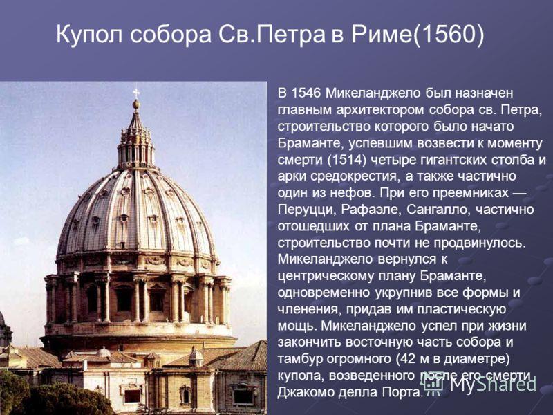 Купол собора Св.Петра в Риме(1560) В 1546 Микеланджело был назначен главным архитектором собора св. Петра, строительство которого было начато Браманте, успевшим возвести к моменту смерти (1514) четыре гигантских столба и арки средокрестия, а также ча