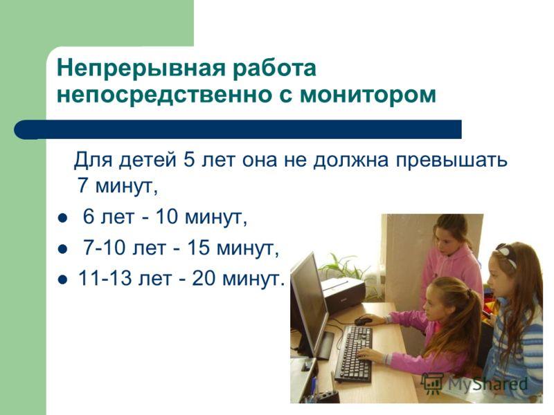 Непрерывная работа непосредственно с монитором Для детей 5 лет она не должна превышать 7 минут, 6 лет - 10 минут, 7-10 лет - 15 минут, 11-13 лет - 20 минут.