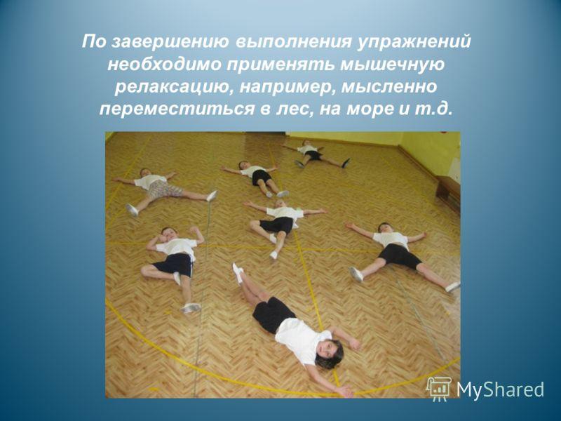 По завершению выполнения упражнений необходимо применять мышечную релаксацию, например, мысленно переместиться в лес, на море и т.д.