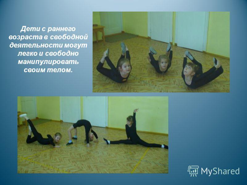 Дети с раннего возраста в свободной деятельности могут легко и свободно манипулировать своим телом.