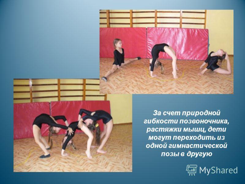 За счет природной гибкости позвоночника, растяжки мышц, дети могут переходить из одной гимнастической позы в другую