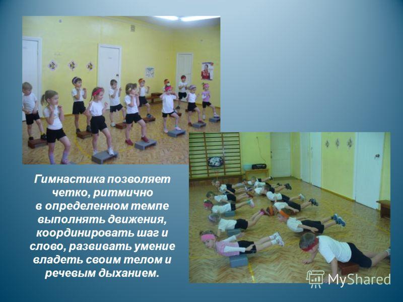 Гимнастика позволяет четко, ритмично в определенном темпе выполнять движения, координировать шаг и слово, развивать умение владеть своим телом и речевым дыханием.
