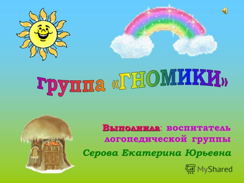 Выполнила Выполнила : воспитатель логопедической группы Серова Екатерина Юрьевна