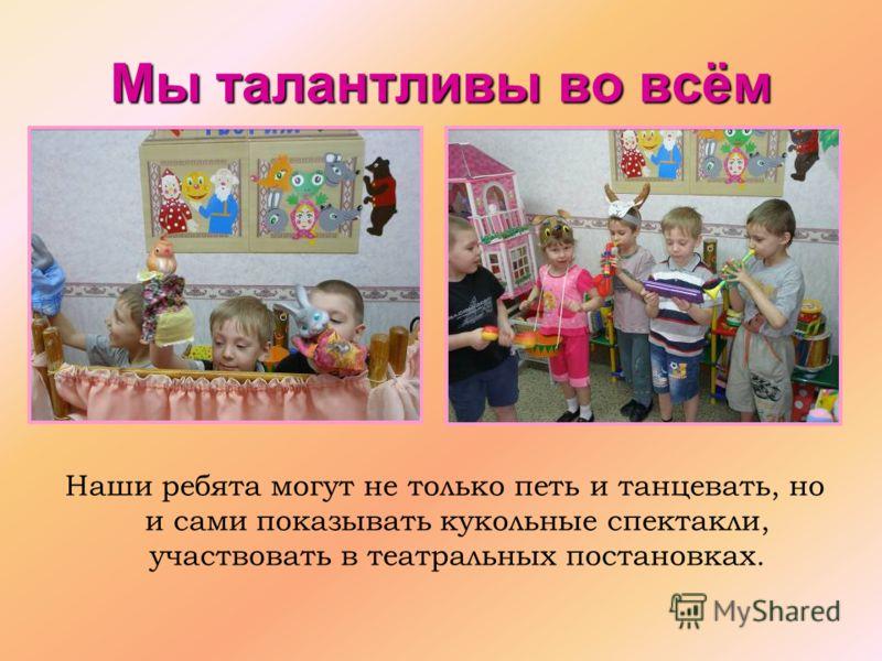 Мы талантливы во всём Наши ребята могут не только петь и танцевать, но и сами показывать кукольные спектакли, участвовать в театральных постановках.