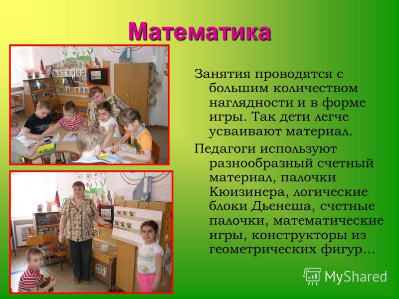 Математика Занятия проводятся с большим количеством наглядности и в форме игры. Так дети легче усваивают материал. Педагоги используют разнообразный счетный материал, палочки Кюизинера, логические блоки Дьенеша, счетные палочки, математические игры,