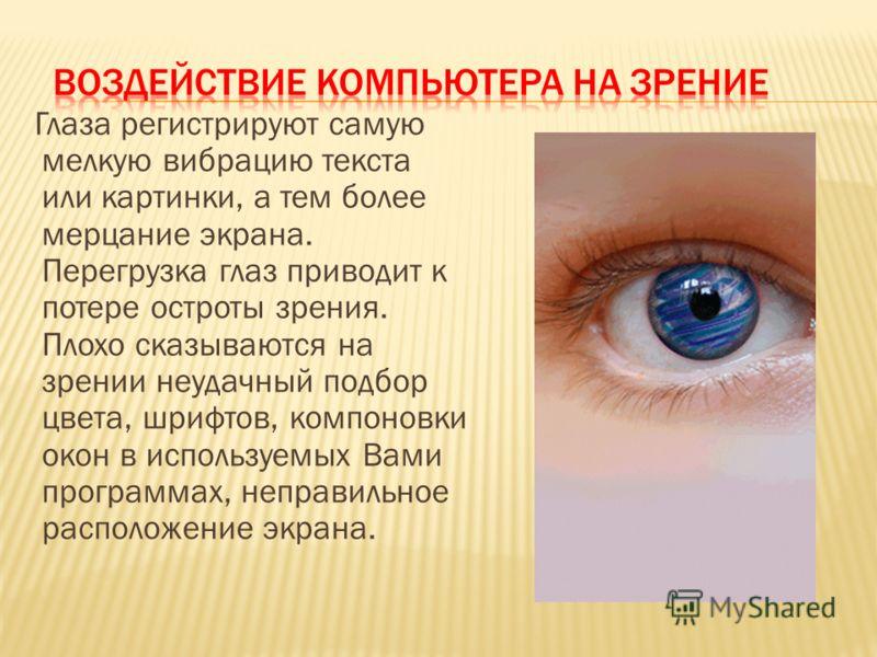 Глаза регистрируют самую мелкую вибрацию текста или картинки, а тем более мерцание экрана. Перегрузка глаз приводит к потере остроты зрения. Плохо сказываются на зрении неудачный подбор цвета, шрифтов, компоновки окон в используемых Вами программах,