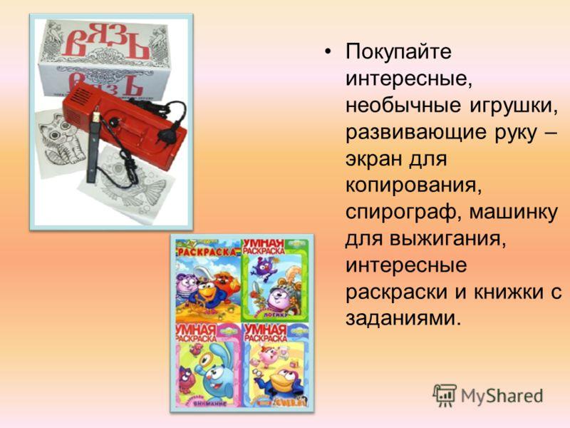 Покупайте интересные, необычные игрушки, развивающие руку – экран для копирования, спирограф, машинку для выжигания, интересные раскраски и книжки с заданиями.