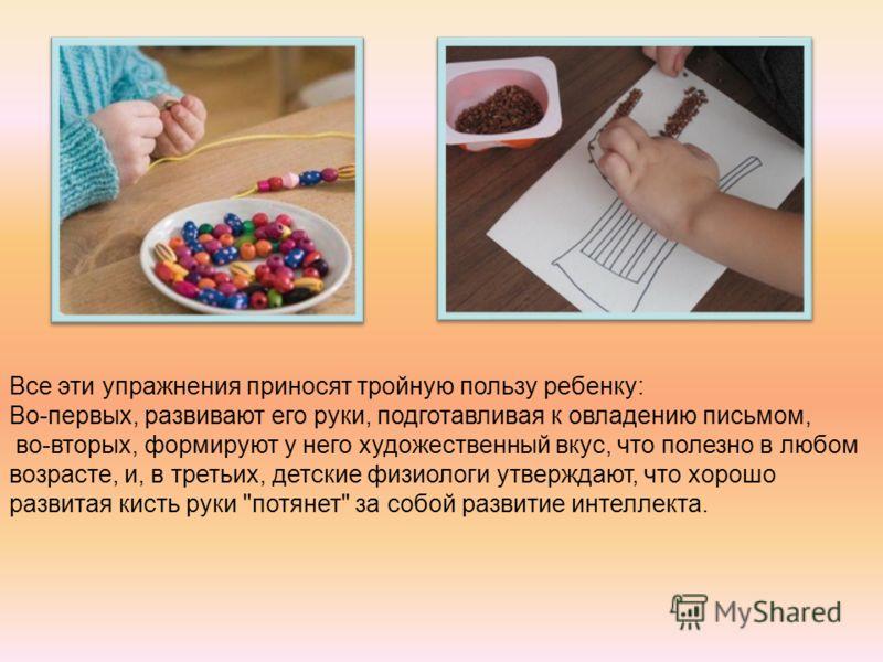 Все эти упражнения приносят тройную пользу ребенку: Во-первых, развивают его руки, подготавливая к овладению письмом, во-вторых, формируют у него художественный вкус, что полезно в любом возрасте, и, в третьих, детские физиологи утверждают, что хорош