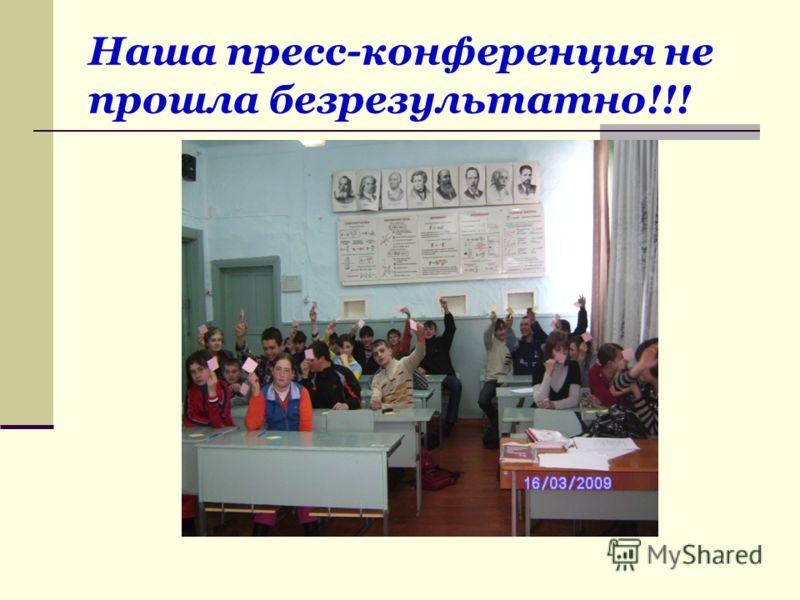Наша пресс-конференция не прошла безрезультатно!!!