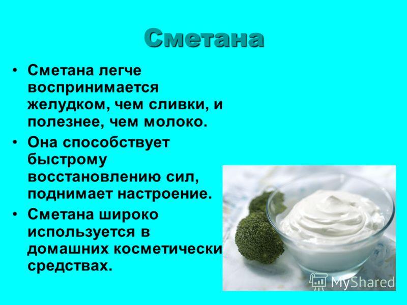 Сметана Сметана легче воспринимается желудком, чем сливки, и полезнее, чем молоко. Она способствует быстрому восстановлению сил, поднимает настроение. Сметана широко используется в домашних косметических средствах.