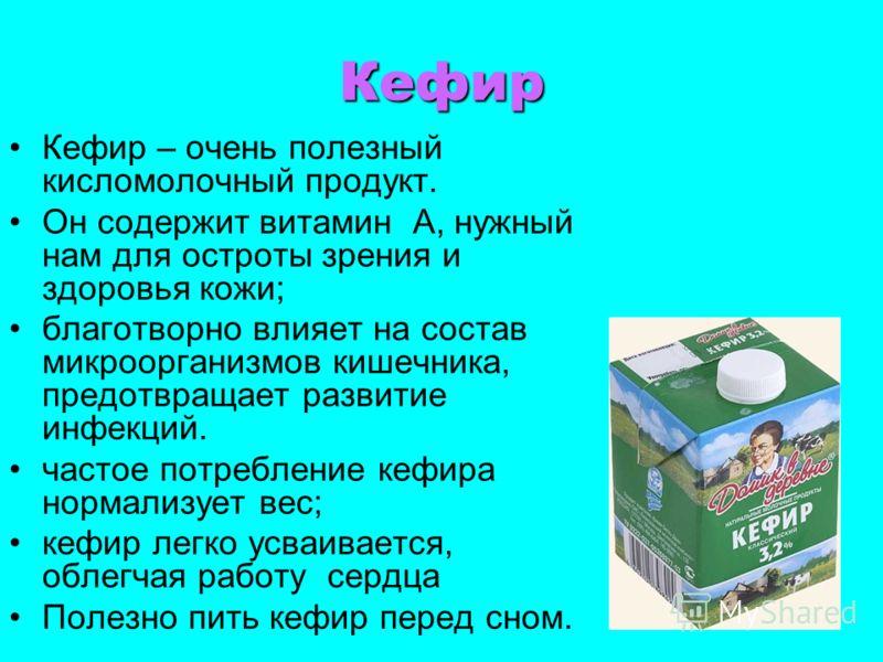 Кефир Кефир – очень полезный кисломолочный продукт. Он содержит витамин А, нужный нам для остроты зрения и здоровья кожи; благотворно влияет на состав микроорганизмов кишечника, предотвращает развитие инфекций. частое потребление кефира нормализует в