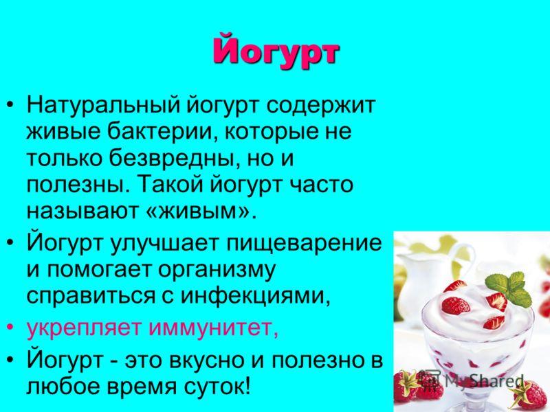 Йогурт Натуральный йогурт содержит живые бактерии, которые не только безвредны, но и полезны. Такой йогурт часто называют «живым». Йогурт улучшает пищеварение и помогает организму справиться с инфекциями, укрепляет иммунитет, Йогурт - это вкусно и по