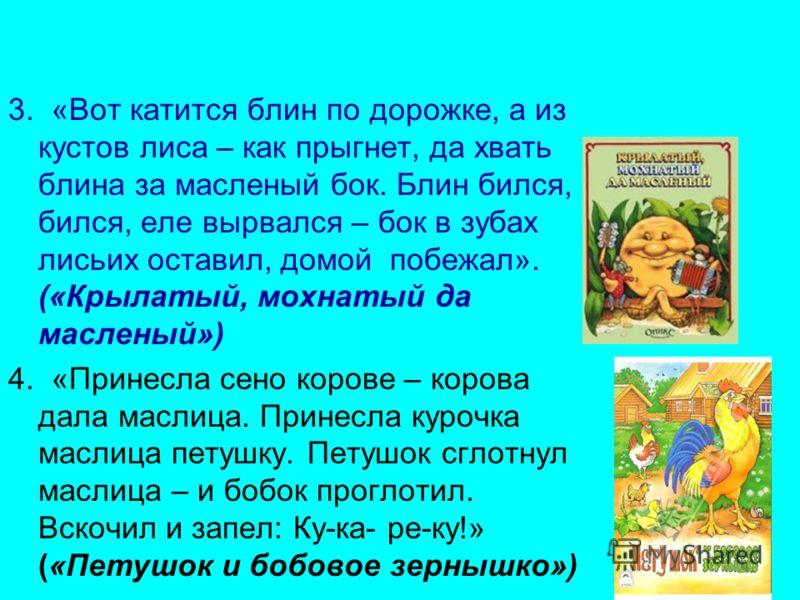 3. «Вот катится блин по дорожке, а из кустов лиса – как прыгнет, да хвать блина за масленый бок. Блин бился, бился, еле вырвался – бок в зубах лисьих оставил, домой побежал». («Крылатый, мохнатый да масленый») 4. «Принесла сено корове – корова дала м