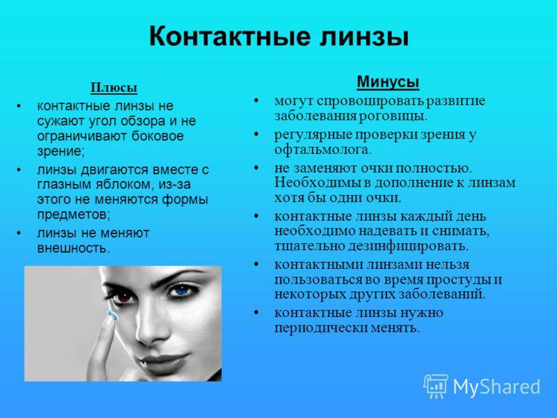 Контактные линзы Плюсы контактные линзы не сужают угол обзора и не ограничивают боковое зрение; линзы двигаются вместе с глазным яблоком, из-за этого не меняются формы предметов; линзы не меняют внешность. Минусы могут спровоцировать развитие заболев