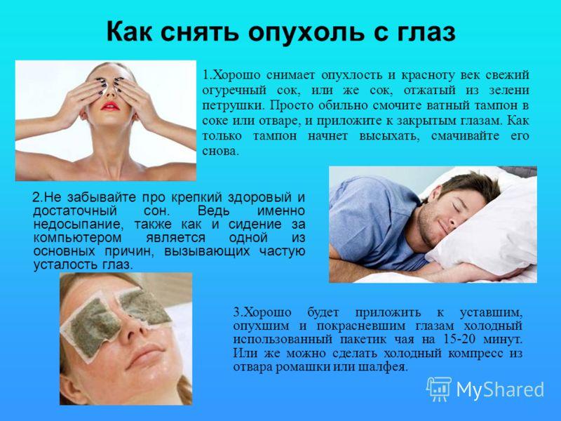 Как снять опухоль с глаз 2.Не забывайте про крепкий здоровый и достаточный сон. Ведь именно недосыпание, также как и сидение за компьютером является одной из основных причин, вызывающих частую усталость глаз. 3.Хорошо будет приложить к уставшим, опух