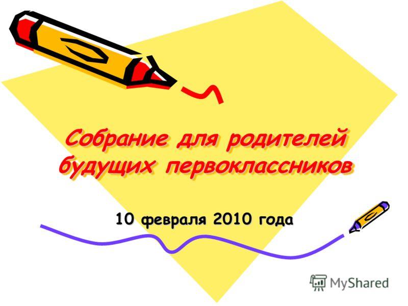 Собрание для родителей будущих первоклассников 10 февраля 2010 года