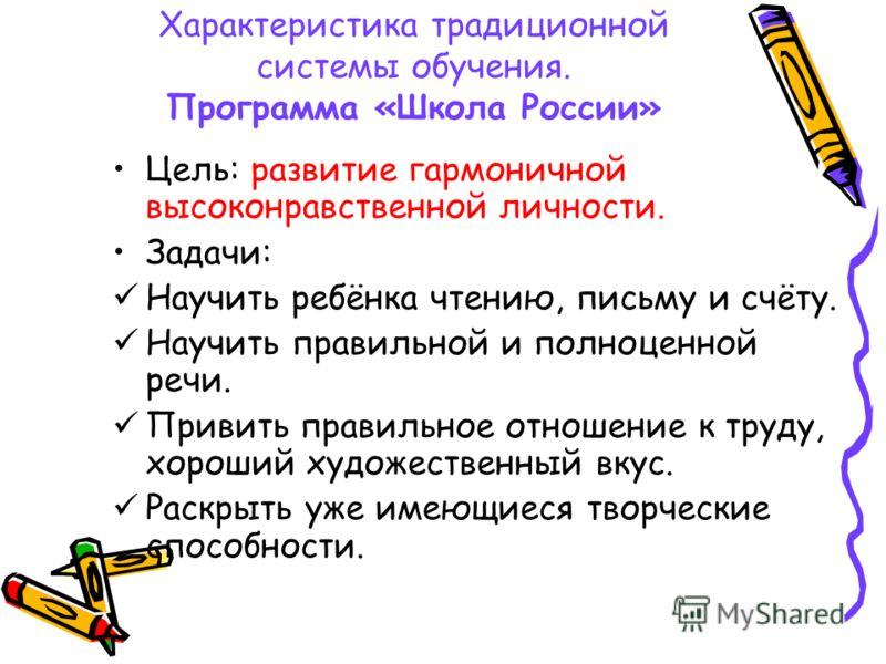 Характеристика традиционной системы обучения. Программа «Школа России» Цель: развитие гармоничной высоконравственной личности. Задачи: Научить ребёнка чтению, письму и счёту. Научить правильной и полноценной речи. Привить правильное отношение к труду
