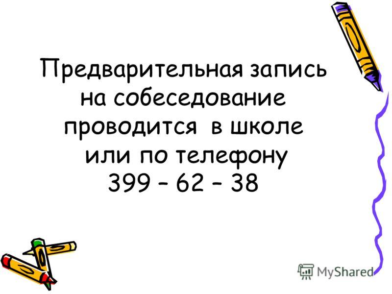Предварительная запись на собеседование проводится в школе или по телефону 399 – 62 – 38
