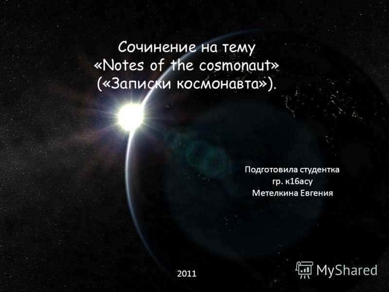 Сочинение на тему «Notes of the cosmonaut» («Записки космонавта»). Подготовила студентка гр. к16асу Метелкина Евгения 2011