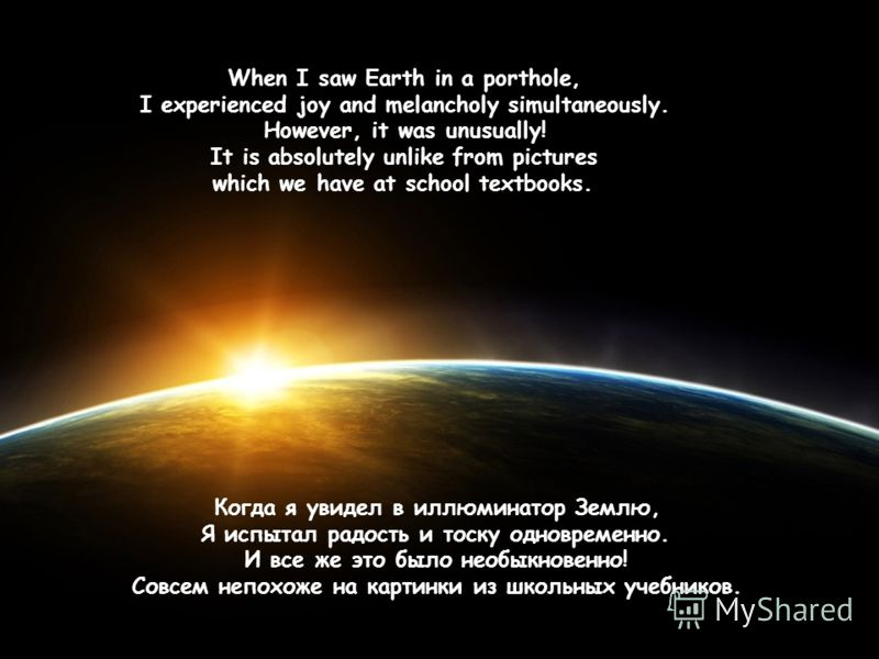 When I saw Earth in a porthole, I experienced joy and melancholy simultaneously. However, it was unusually! It is absolutely unlike from pictures which we have at school textbooks. Когда я увидел в иллюминатор Землю, Я испытал радость и тоску одновре