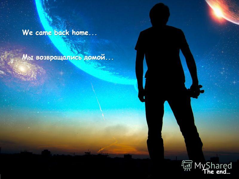 We came back home... Мы возвращались домой... The end…