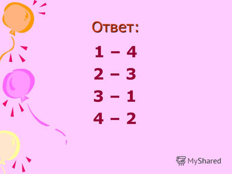 Ответ: 1 – 4 2 – 3 3 – 1 4 – 2