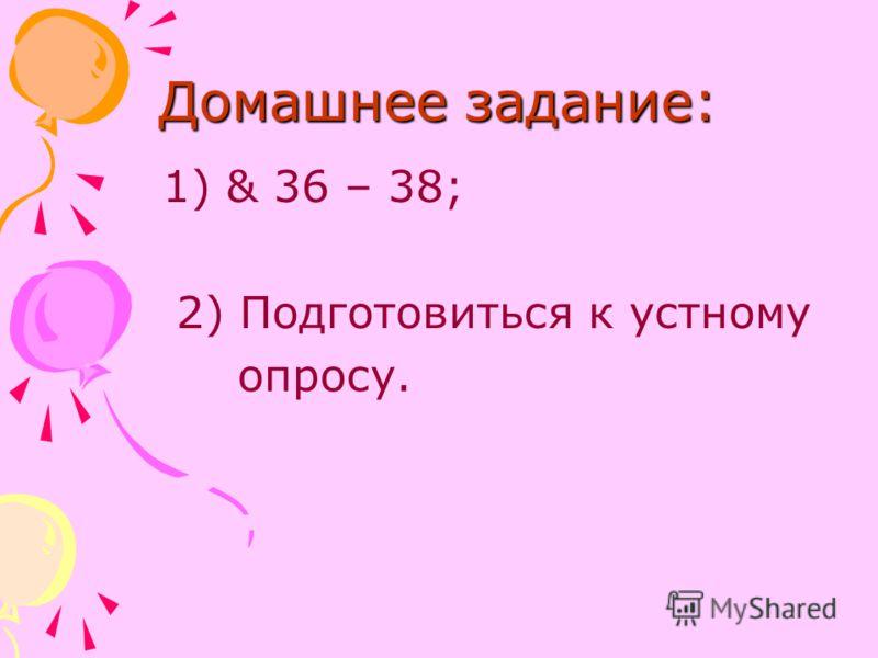 Домашнее задание: 1) & 36 – 38; 2) Подготовиться к устному опросу.