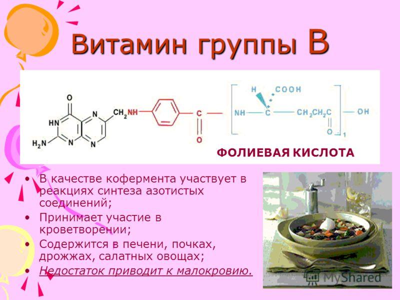 Витамин группы В В качестве кофермента участвует в реакциях синтеза азотистых соединений; Принимает участие в кроветворении; Содержится в печени, почках, дрожжах, салатных овощах; Недостаток приводит к малокровию. ФОЛИЕВАЯ КИСЛОТА