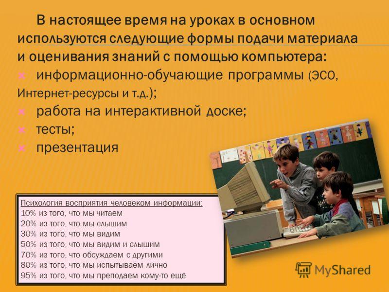 В настоящее время на уроках в основном используются следующие формы подачи материала и оценивания знаний с помощью компьютера: информационно-обучающие программы (ЭСО, Интернет-ресурсы и т.д. ); работа на интерактивной доске; тесты; презентация Психол