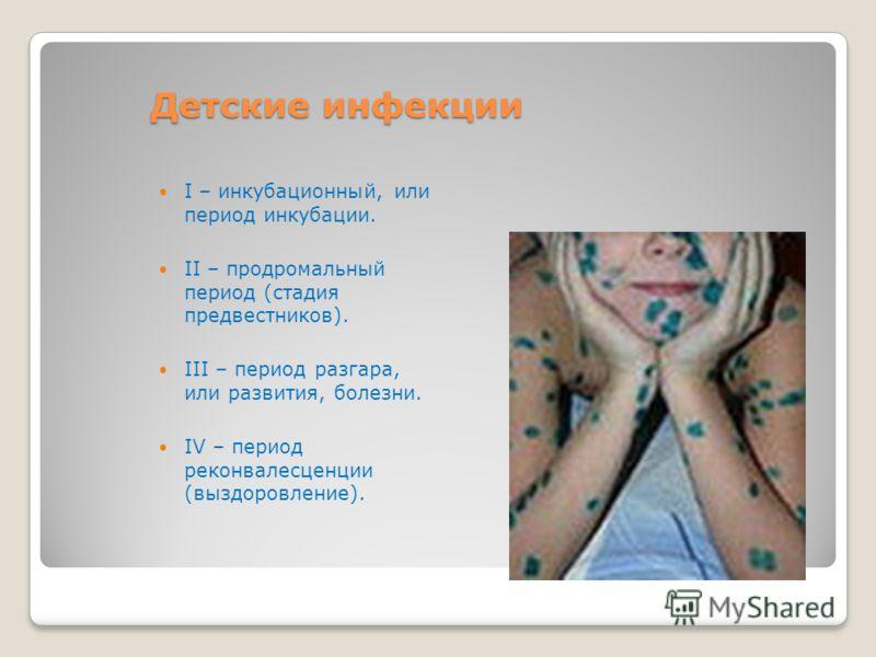 Детские инфекции I – инкубационный, или период инкубации. II – продромальный период (стадия предвестников). III – период разгара, или развития, болезни. IV – период реконвалесценции (выздоровление).