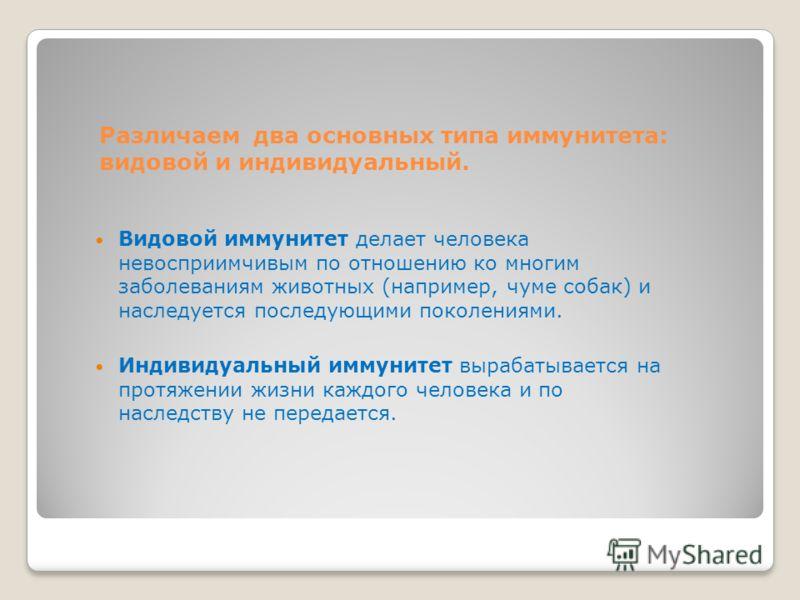 Различаем два основных типа иммунитета: видовой и индивидуальный. Видовой иммунитет делает человека невосприимчивым по отношению ко многим заболеваниям животных (например, чуме собак) и наследуется последующими поколениями. Индивидуальный иммунитет в